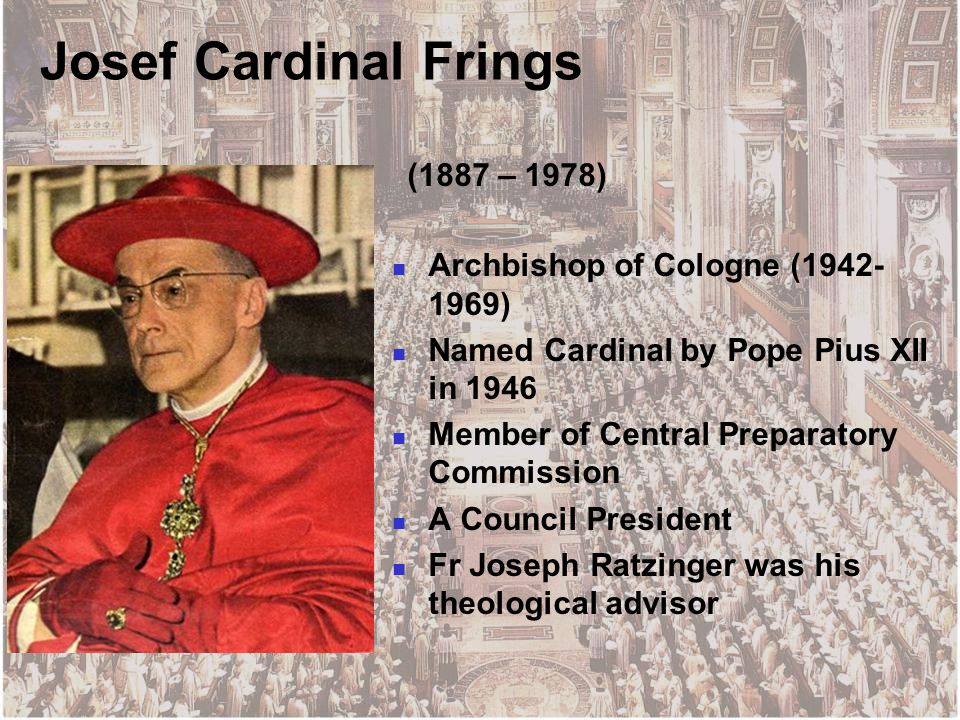 Josef Cardinal Frings (1887 – 1978) Archbishop of Cologne (1942- 1969) Named Cardinal by Pope Pius XII in 1946 Member of Central Preparatory Commission A Council President Fr Joseph Ratzinger was his theological advisor