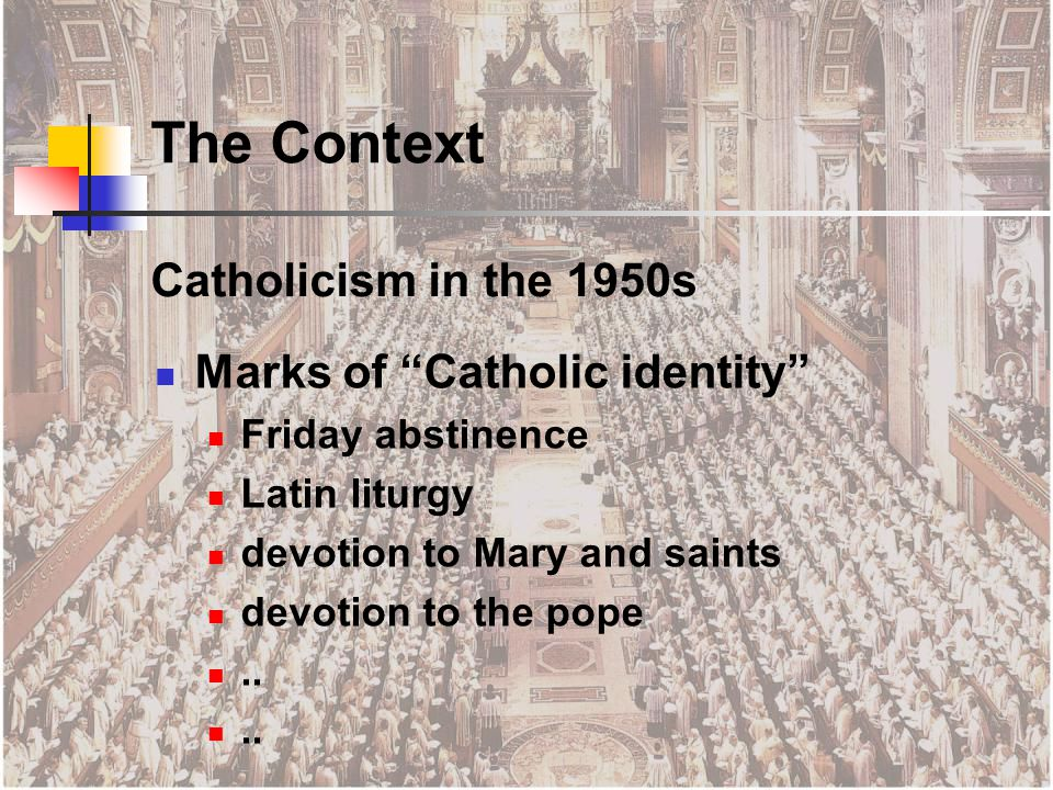 Catholicism in the 1950s Marks of Catholic identity Friday abstinence Latin liturgy devotion to Mary and saints devotion to the pope..