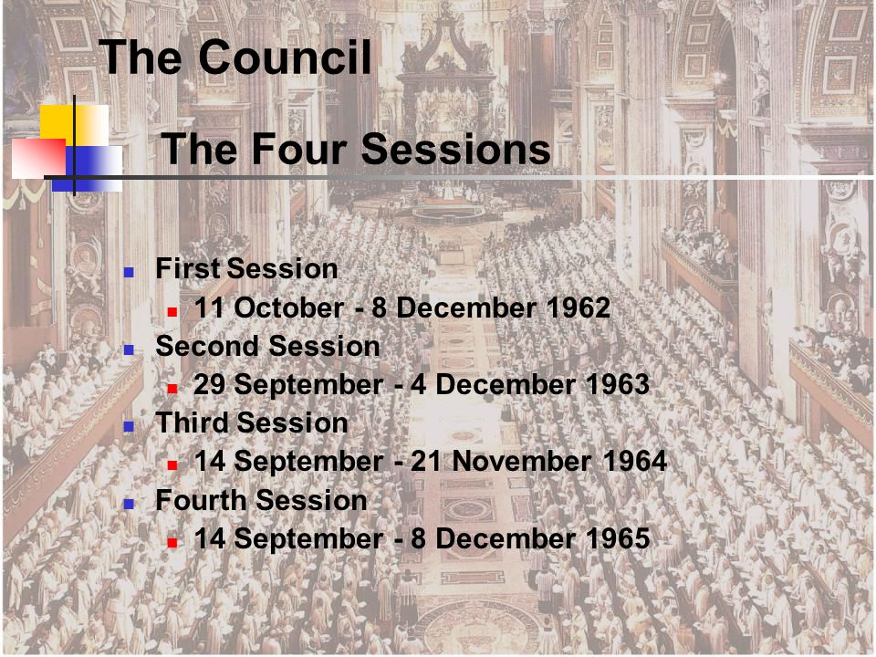 The Four Sessions First Session 11 October - 8 December 1962 Second Session 29 September - 4 December 1963 Third Session 14 September - 21 November 1964 Fourth Session 14 September - 8 December 1965 The Council