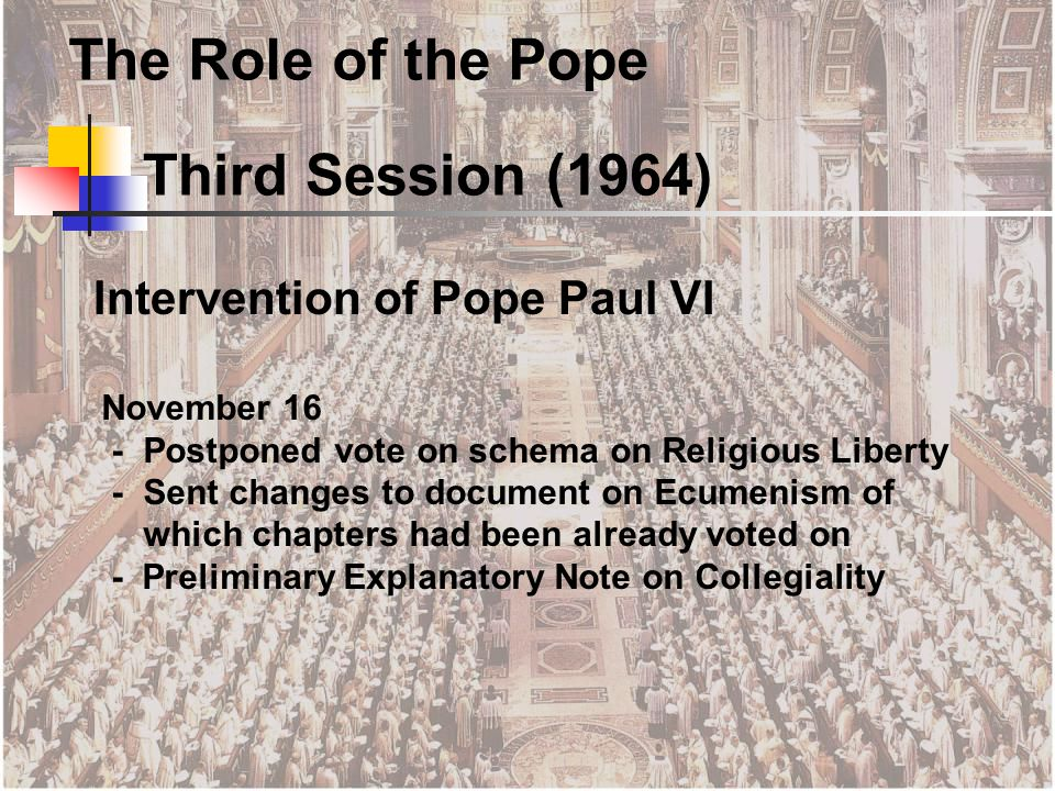 November 16 - Postponed vote on schema on Religious Liberty -Sent changes to document on Ecumenism of which chapters had been already voted on - Preliminary Explanatory Note on Collegiality Third Session (1964) The Role of the Pope Intervention of Pope Paul VI