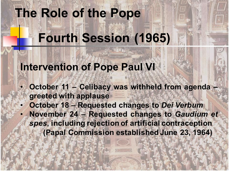 October 11 – Celibacy was withheld from agenda – greeted with applause October 18 – Requested changes to Dei Verbum November 24 – Requested changes to Gaudium et spes, including rejection of artificial contraception (Papal Commission established June 23, 1964) Fourth Session (1965) The Role of the Pope
