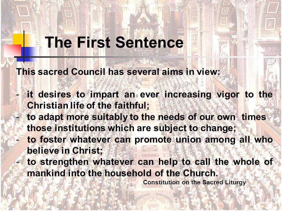 This sacred Council has several aims in view: - it desires to impart an ever increasing vigor to the Christian life of the faithful; - to adapt more suitably to the needs of our own times those institutions which are subject to change; - to foster whatever can promote union among all who believe in Christ; - to strengthen whatever can help to call the whole of mankind into the household of the Church.