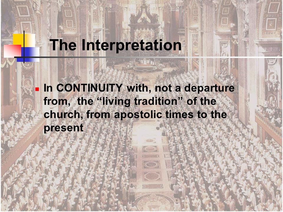 The Interpretation In CONTINUITY with, not a departure from, the living tradition of the church, from apostolic times to the present