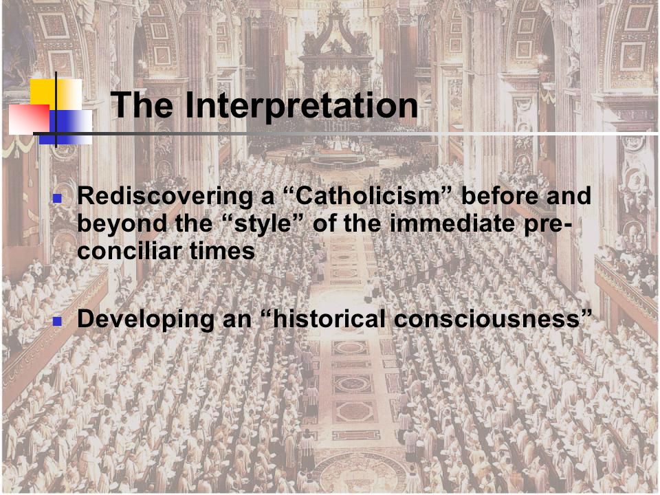 Rediscovering a Catholicism before and beyond the style of the immediate pre- conciliar times Developing an historical consciousness The Interpretation