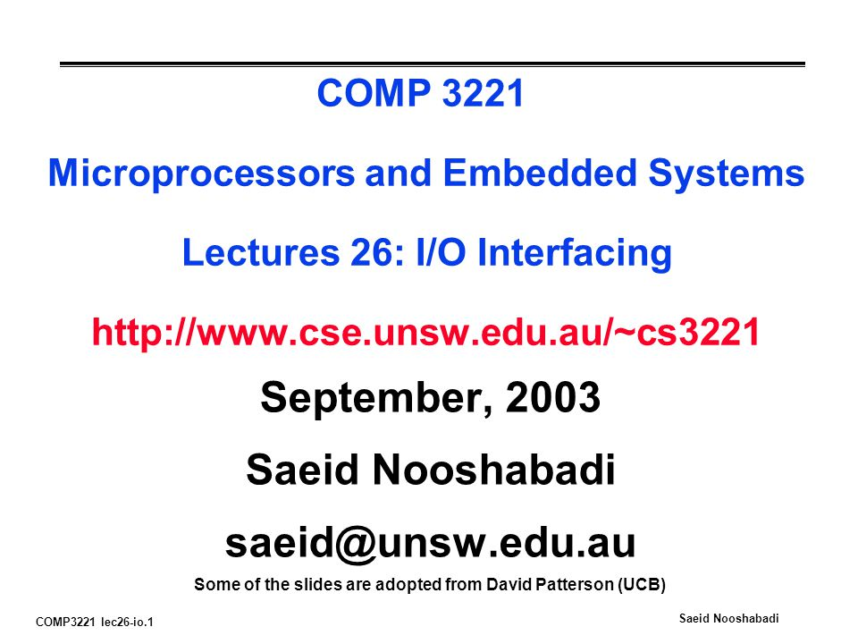 COMP3221 lec26-io.1 Saeid Nooshabadi COMP 3221 Microprocessors and Embedded Systems Lectures 26: I/O Interfacing http://www.cse.unsw.edu.au/~cs3221 September, 2003 Saeid Nooshabadi saeid@unsw.edu.au Some of the slides are adopted from David Patterson (UCB)