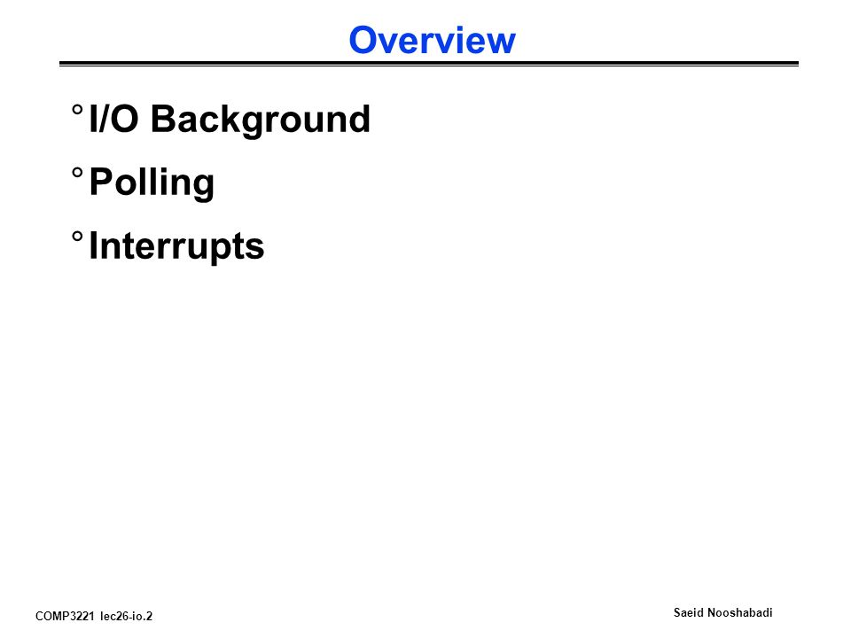 COMP3221 lec26-io.2 Saeid Nooshabadi Overview °I/O Background °Polling °Interrupts