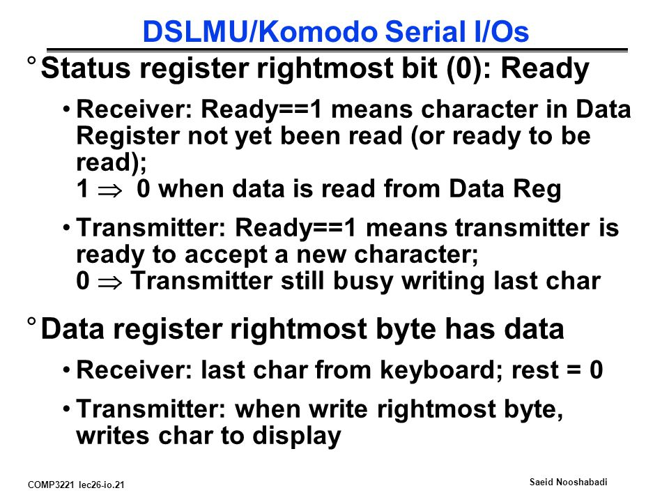 COMP3221 lec26-io.21 Saeid Nooshabadi DSLMU/Komodo Serial I/Os °Status register rightmost bit (0): Ready Receiver: Ready==1 means character in Data Register not yet been read (or ready to be read); 1  0 when data is read from Data Reg Transmitter: Ready==1 means transmitter is ready to accept a new character; 0  Transmitter still busy writing last char °Data register rightmost byte has data Receiver: last char from keyboard; rest = 0 Transmitter: when write rightmost byte, writes char to display