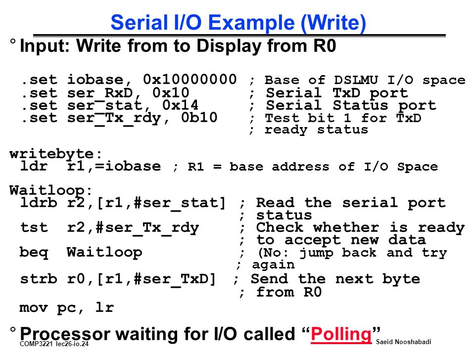 COMP3221 lec26-io.24 Saeid Nooshabadi Serial I/O Example (Write) °Input: Write from to Display from R0.set iobase, 0x10000000 ; Base of DSLMU I/O space.set ser_RxD, 0x10 ; Serial TxD port.set ser_stat, 0x14 ; Serial Status port.set ser_Tx_rdy, 0b10 ; Test bit 1 for TxD ; ready status writebyte: ldr r1,=iobase ; R1 = base address of I/O Space Waitloop: ldrb r2,[r1,#ser_stat] ; Read the serial port ; status tst r2,#ser_Tx_rdy ; Check whether is ready ; to accept new data beq Waitloop ; (No: jump back and try ; again strb r0,[r1,#ser_TxD] ; Send the next byte ; from R0 mov pc, lr °Processor waiting for I/O called Polling