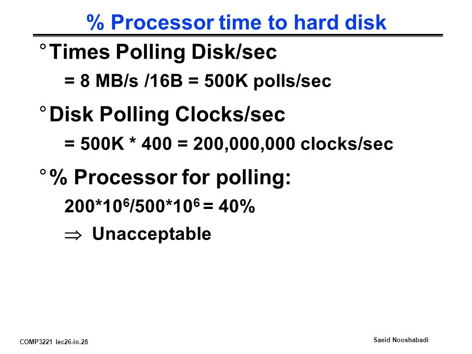 COMP3221 lec26-io.28 Saeid Nooshabadi % Processor time to hard disk °Times Polling Disk/sec = 8 MB/s /16B = 500K polls/sec °Disk Polling Clocks/sec = 500K * 400 = 200,000,000 clocks/sec °% Processor for polling: 200*10 6 /500*10 6 = 40%  Unacceptable