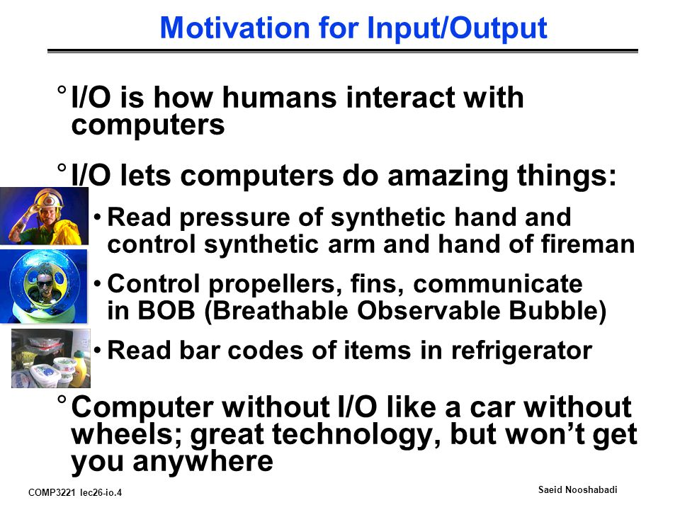 COMP3221 lec26-io.4 Saeid Nooshabadi Motivation for Input/Output °I/O is how humans interact with computers °I/O lets computers do amazing things: Read pressure of synthetic hand and control synthetic arm and hand of fireman Control propellers, fins, communicate in BOB (Breathable Observable Bubble) Read bar codes of items in refrigerator °Computer without I/O like a car without wheels; great technology, but won't get you anywhere