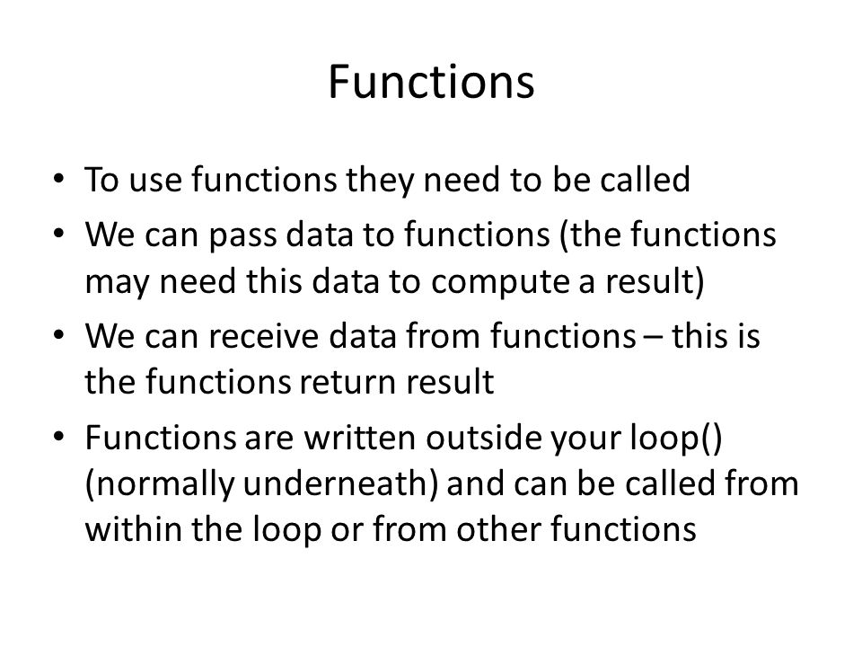 Functions To use functions they need to be called We can pass data to functions (the functions may need this data to compute a result) We can receive data from functions – this is the functions return result Functions are written outside your loop() (normally underneath) and can be called from within the loop or from other functions