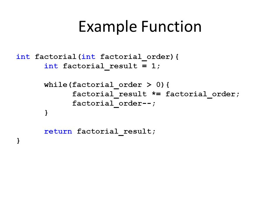 Example Function int factorial(int factorial_order){ int factorial_result = 1; while(factorial_order > 0){ factorial_result *= factorial_order; factor