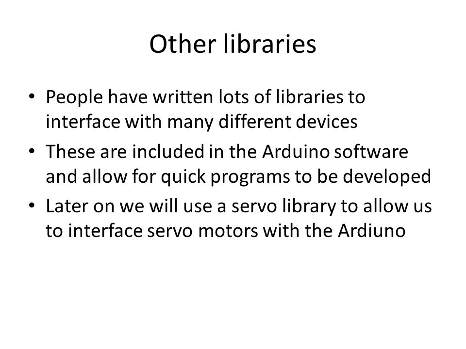 Other libraries People have written lots of libraries to interface with many different devices These are included in the Arduino software and allow for quick programs to be developed Later on we will use a servo library to allow us to interface servo motors with the Ardiuno