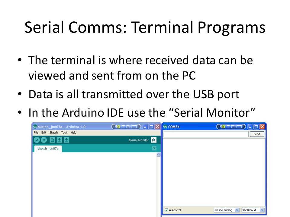 Serial Comms: Terminal Programs The terminal is where received data can be viewed and sent from on the PC Data is all transmitted over the USB port In the Arduino IDE use the Serial Monitor