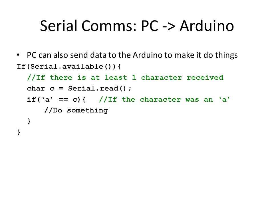 Serial Comms: PC -> Arduino PC can also send data to the Arduino to make it do things If(Serial.available()){ //If there is at least 1 character received char c = Serial.read(); if('a' == c){//If the character was an 'a' //Do something }