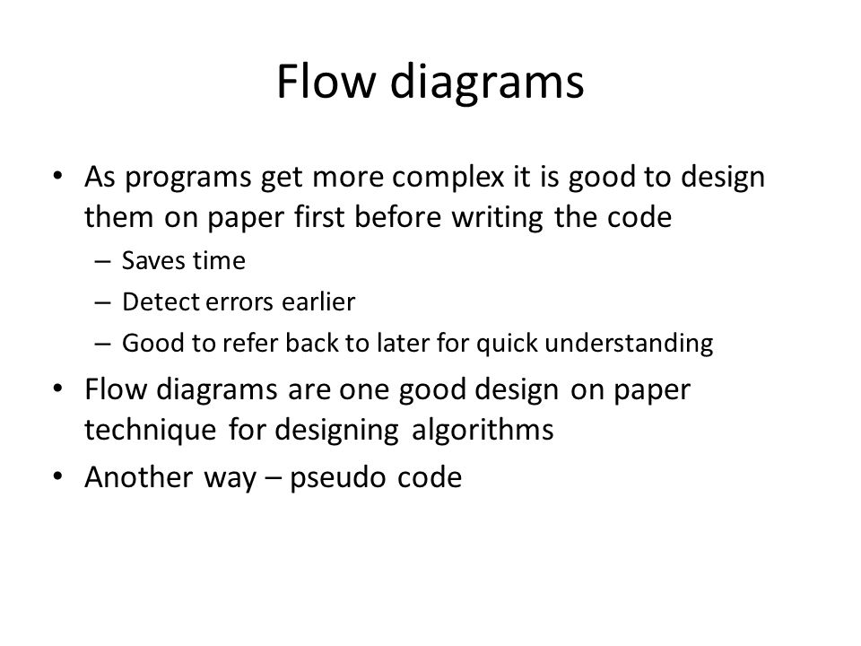 Flow diagrams As programs get more complex it is good to design them on paper first before writing the code – Saves time – Detect errors earlier – Good to refer back to later for quick understanding Flow diagrams are one good design on paper technique for designing algorithms Another way – pseudo code