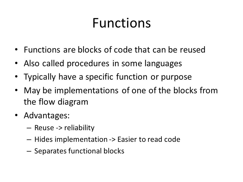 Functions Functions are blocks of code that can be reused Also called procedures in some languages Typically have a specific function or purpose May be implementations of one of the blocks from the flow diagram Advantages: – Reuse -> reliability – Hides implementation -> Easier to read code – Separates functional blocks