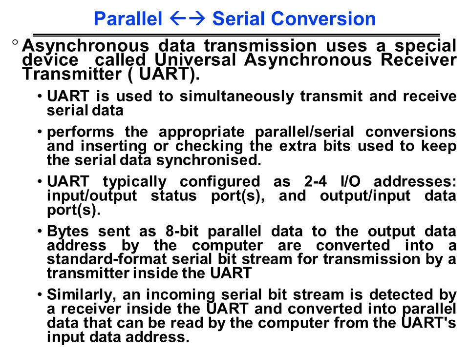 COMP3221 lec29-io-examples-I.15 Saeid Nooshabadi Parallel  Serial Conversion ° Asynchronous data transmission uses a special device called Universal Asynchronous Receiver Transmitter ( UART).