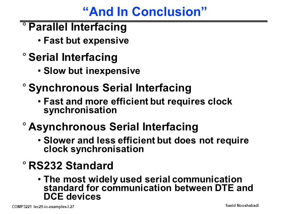 COMP3221 lec29-io-examples-I.27 Saeid Nooshabadi And In Conclusion °Parallel Interfacing Fast but expensive °Serial Interfacing Slow but inexpensive °Synchronous Serial Interfacing Fast and more efficient but requires clock synchronisation °Asynchronous Serial Interfacing Slower and less efficient but does not require clock synchronisation °RS232 Standard The most widely used serial communication standard for communication between DTE and DCE devices