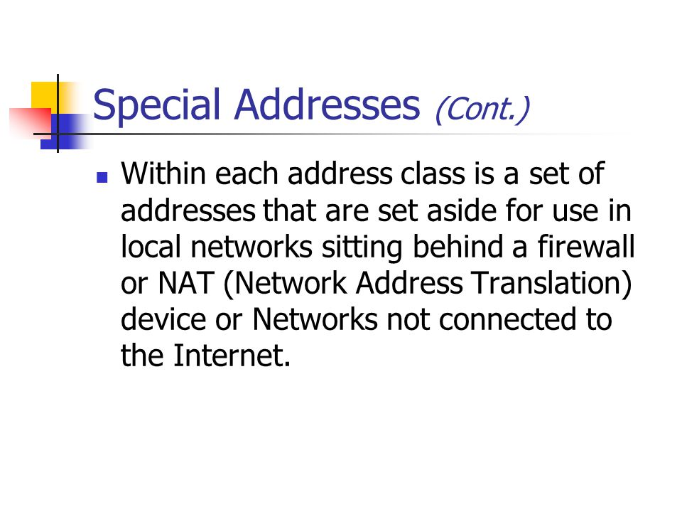 Within each address class is a set of addresses that are set aside for use in local networks sitting behind a firewall or NAT (Network Address Translation) device or Networks not connected to the Internet.