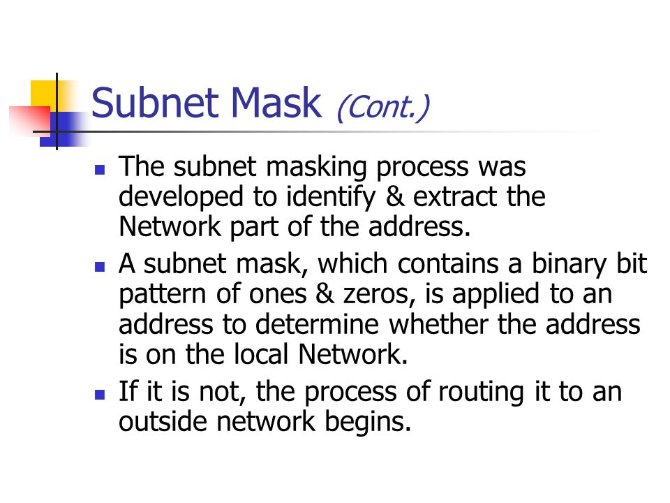 Subnet Mask (Cont.) The subnet masking process was developed to identify & extract the Network part of the address.