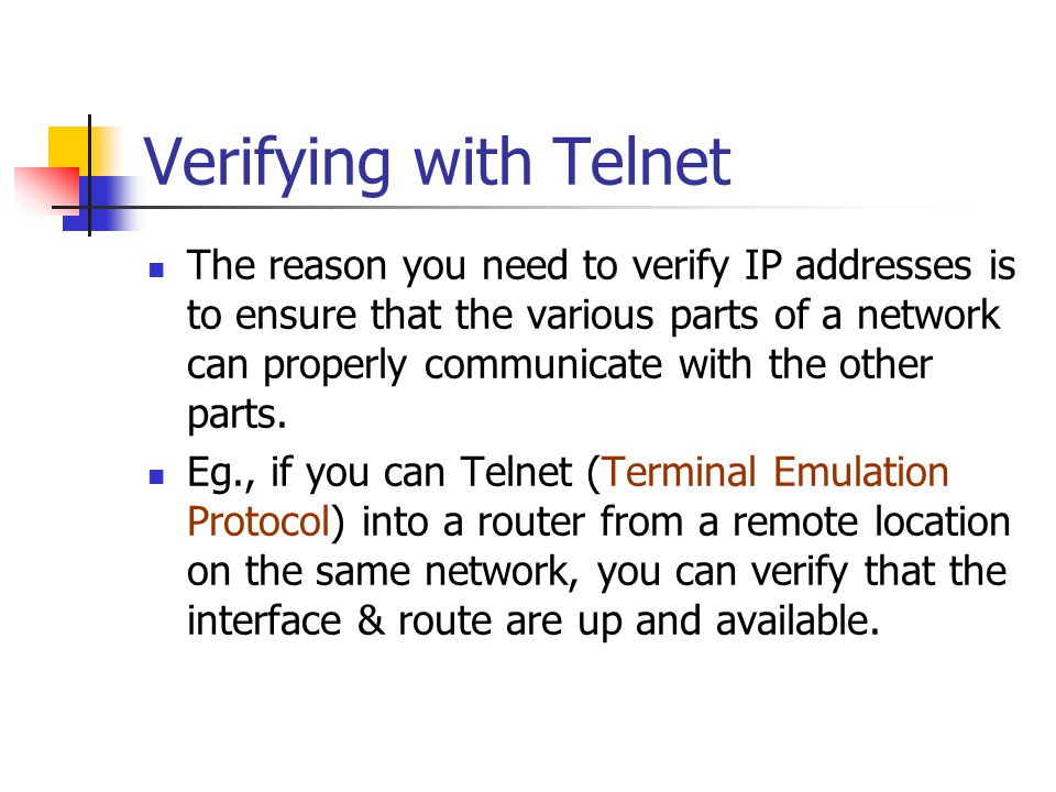 Verifying with Telnet The reason you need to verify IP addresses is to ensure that the various parts of a network can properly communicate with the other parts.