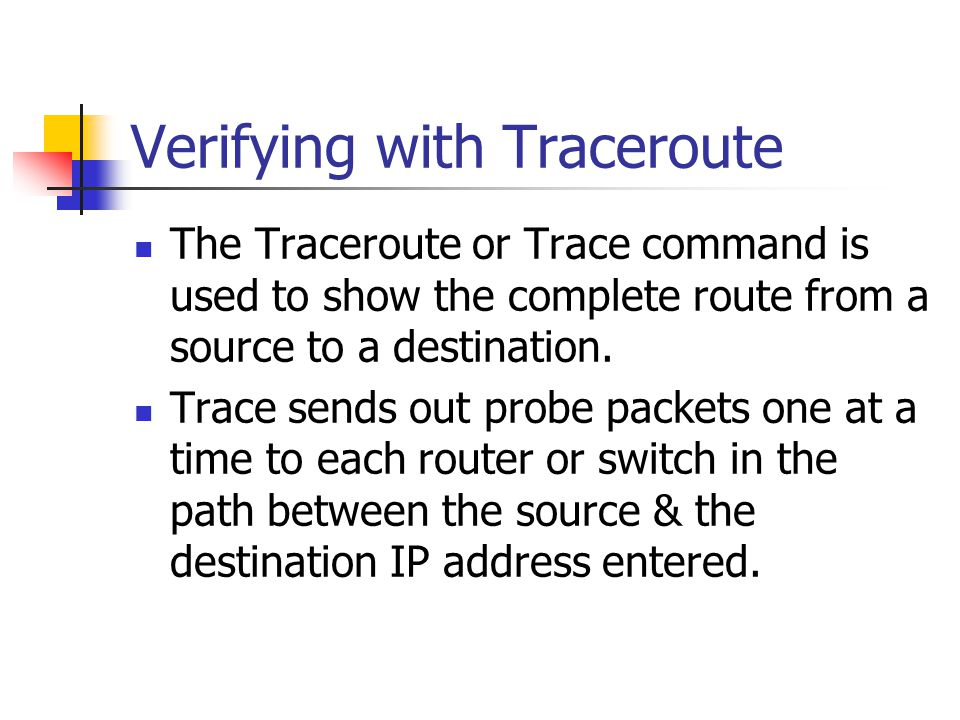 Verifying with Traceroute The Traceroute or Trace command is used to show the complete route from a source to a destination.