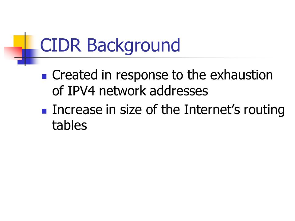 CIDR Background Created in response to the exhaustion of IPV4 network addresses Increase in size of the Internet's routing tables