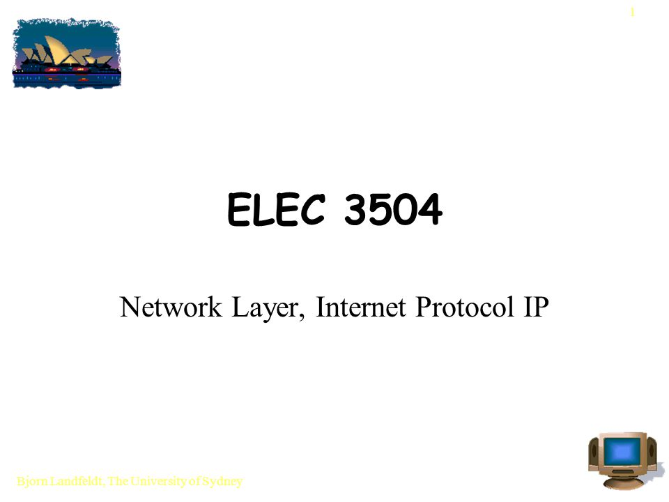 Bjorn Landfeldt, The University of Sydney 1 ELEC 3504 Network Layer, Internet Protocol IP