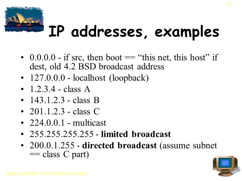 Bjorn Landfeldt, The University of Sydney 10 IP addresses, examples 0.0.0.0 - if src, then boot == this net, this host if dest, old 4.2 BSD broadcast address 127.0.0.0 - localhost (loopback) 1.2.3.4 - class A 143.1.2.3 - class B 201.1.2.3 - class C 224.0.0.1 - multicast 255.255.255.255 - limited broadcast 200.0.1.255 - directed broadcast (assume subnet == class C part)