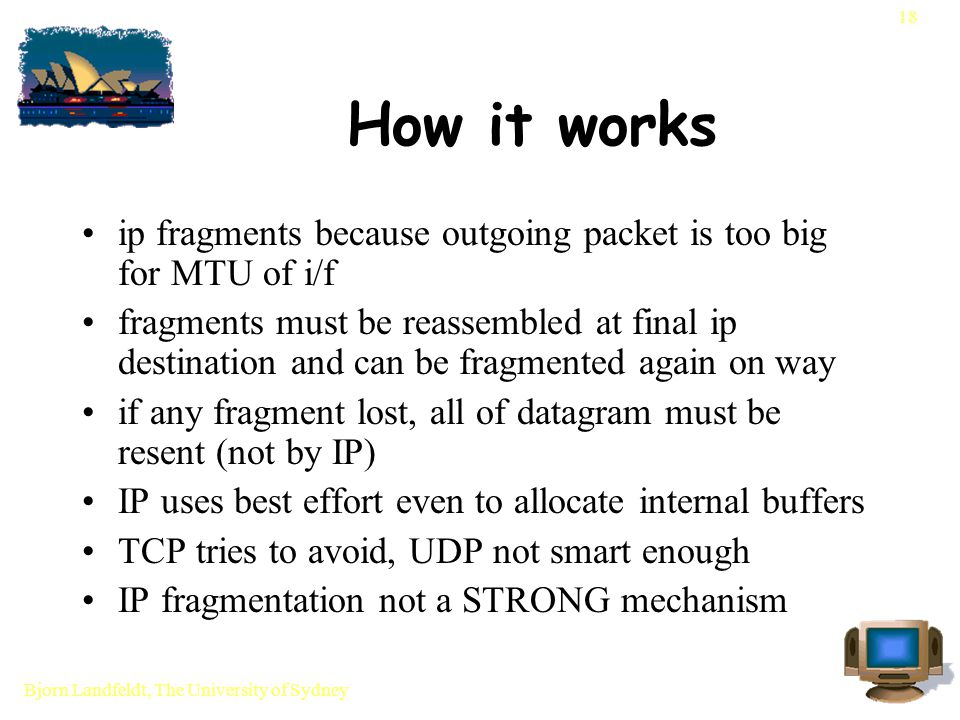 Bjorn Landfeldt, The University of Sydney 18 How it works ip fragments because outgoing packet is too big for MTU of i/f fragments must be reassembled at final ip destination and can be fragmented again on way if any fragment lost, all of datagram must be resent (not by IP) IP uses best effort even to allocate internal buffers TCP tries to avoid, UDP not smart enough IP fragmentation not a STRONG mechanism