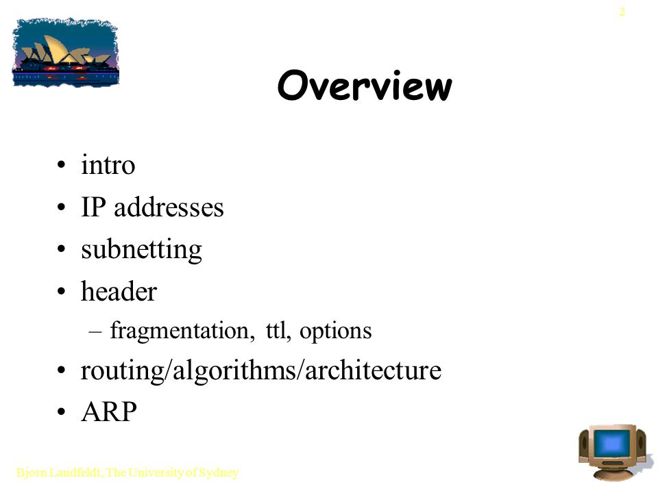 Bjorn Landfeldt, The University of Sydney 23 IP options not much used and possibly not very useable variable length encoding mechanism options come in multiples of 32 bits pro: extensible format con: not as easy to parse as fixed format