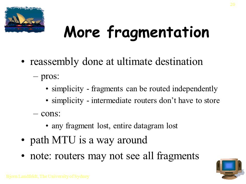 Bjorn Landfeldt, The University of Sydney 20 More fragmentation reassembly done at ultimate destination –pros: simplicity - fragments can be routed independently simplicity - intermediate routers don't have to store –cons: any fragment lost, entire datagram lost path MTU is a way around note: routers may not see all fragments