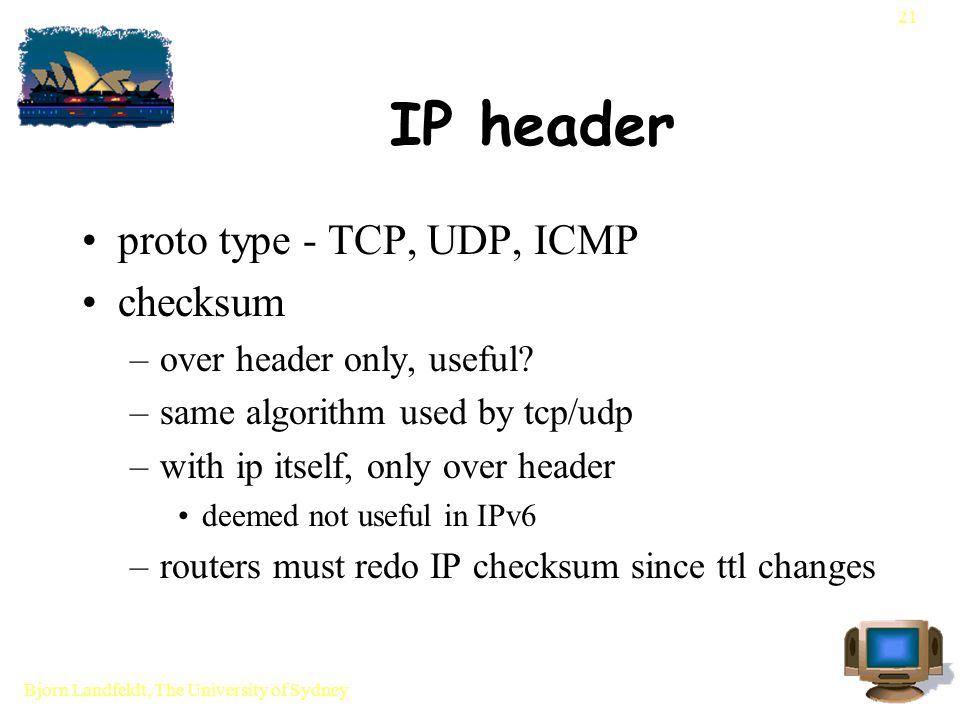 Bjorn Landfeldt, The University of Sydney 21 IP header proto type - TCP, UDP, ICMP checksum –over header only, useful.