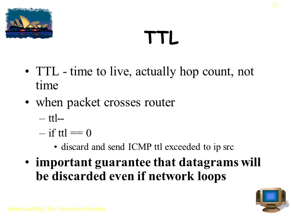 Bjorn Landfeldt, The University of Sydney 22 TTL TTL - time to live, actually hop count, not time when packet crosses router –ttl-- –if ttl == 0 discard and send ICMP ttl exceeded to ip src important guarantee that datagrams will be discarded even if network loops