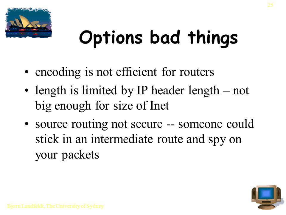 Bjorn Landfeldt, The University of Sydney 25 Options bad things encoding is not efficient for routers length is limited by IP header length – not big enough for size of Inet source routing not secure -- someone could stick in an intermediate route and spy on your packets