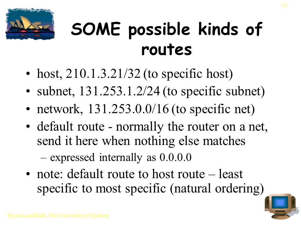 Bjorn Landfeldt, The University of Sydney 31 SOME possible kinds of routes host, 210.1.3.21/32 (to specific host) subnet, 131.253.1.2/24 (to specific subnet) network, 131.253.0.0/16 (to specific net) default route - normally the router on a net, send it here when nothing else matches –expressed internally as 0.0.0.0 note: default route to host route – least specific to most specific (natural ordering)