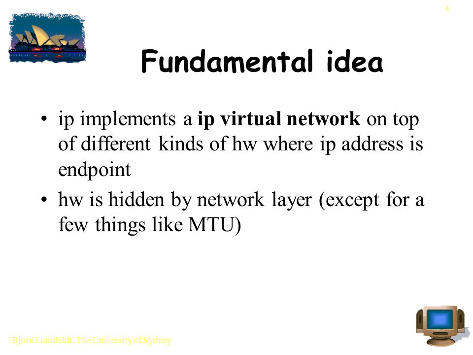 Bjorn Landfeldt, The University of Sydney 4 Fundamental idea ip implements a ip virtual network on top of different kinds of hw where ip address is endpoint hw is hidden by network layer (except for a few things like MTU)