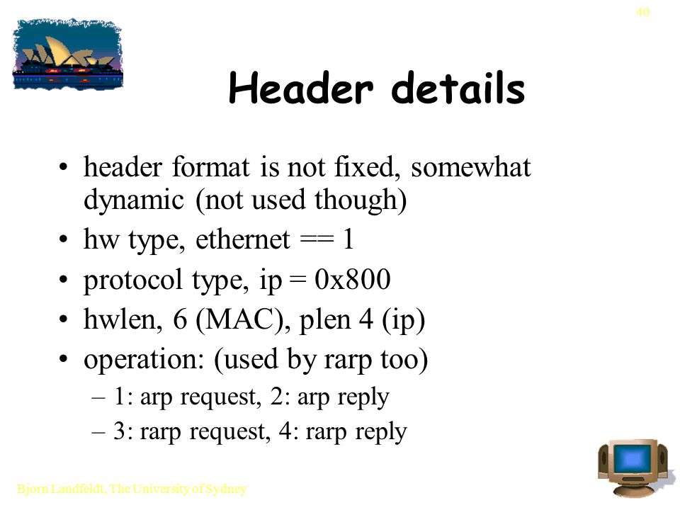 Bjorn Landfeldt, The University of Sydney 40 Header details header format is not fixed, somewhat dynamic (not used though) hw type, ethernet == 1 protocol type, ip = 0x800 hwlen, 6 (MAC), plen 4 (ip) operation: (used by rarp too) –1: arp request, 2: arp reply –3: rarp request, 4: rarp reply