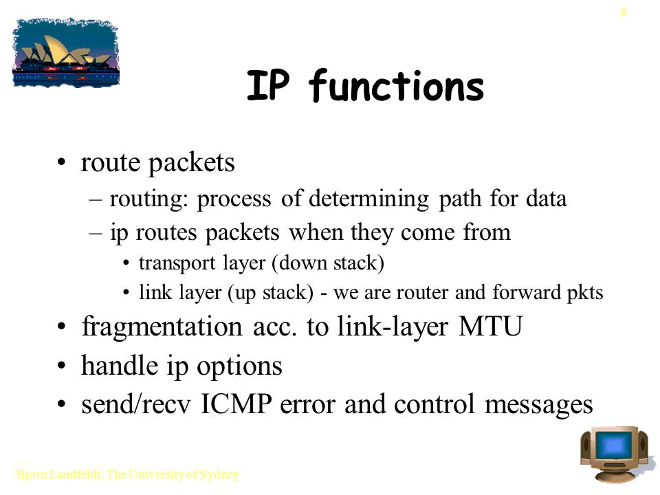 Bjorn Landfeldt, The University of Sydney 6 IP functions route packets –routing: process of determining path for data –ip routes packets when they come from transport layer (down stack) link layer (up stack) - we are router and forward pkts fragmentation acc.