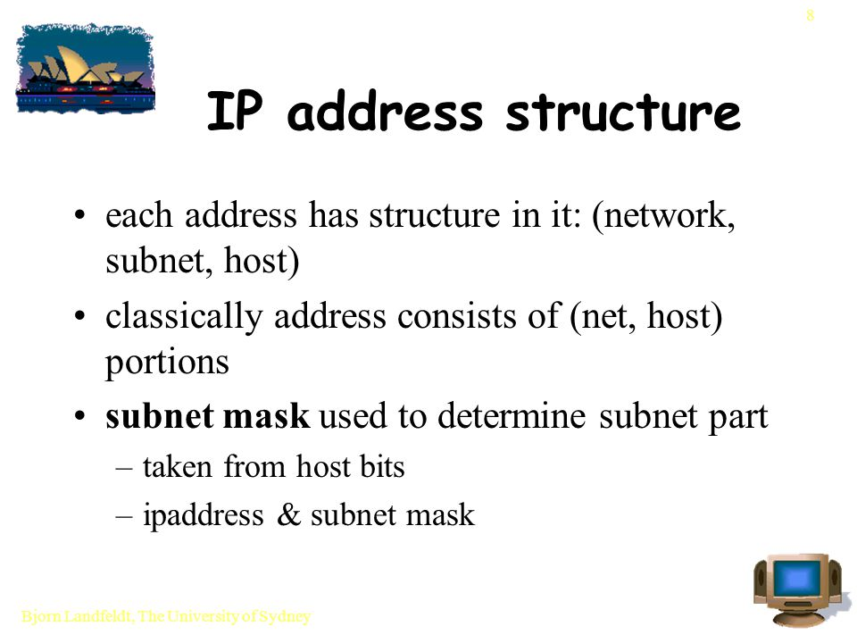 Bjorn Landfeldt, The University of Sydney 29 Routing table entries logically (destination, mask, via gateway, metric/s) destination - network or host address mask - subnet mask for dst address via gateway - next hop (maybe router) metric/s - depends on routing table algorithm and dynamic routing protocols