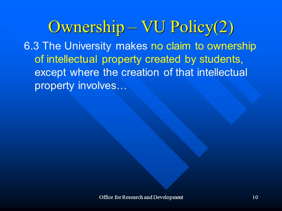 Office for Research and Development10 Ownership – VU Policy(2) 6.3 The University makes no claim to ownership of intellectual property created by students, except where the creation of that intellectual property involves…