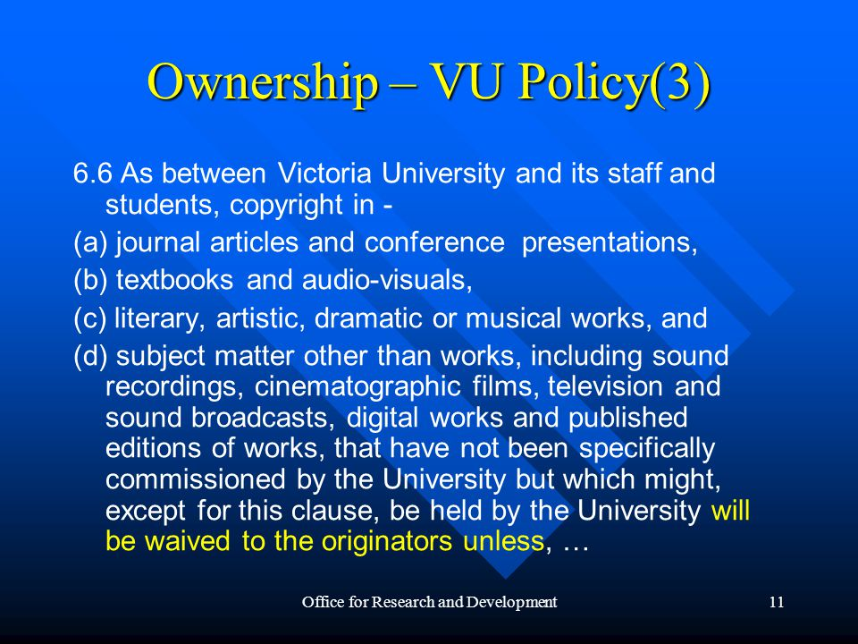 Office for Research and Development12 Ownership – VU Policy(4) 6.7 Victoria University claims ownership of all teaching and learning materials developed by staff in the course of their employment by the University, by independent contractors while engaged by the University for this purpose and by other legal persons working under agreements with the University.