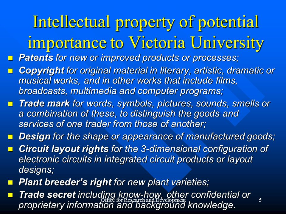 Office for Research and Development5 Intellectual property of potential importance to Victoria University Patents for new or improved products or processes; Patents for new or improved products or processes; Copyright for original material in literary, artistic, dramatic or musical works, and in other works that include films, broadcasts, multimedia and computer programs; Copyright for original material in literary, artistic, dramatic or musical works, and in other works that include films, broadcasts, multimedia and computer programs; Trade mark for words, symbols, pictures, sounds, smells or a combination of these, to distinguish the goods and services of one trader from those of another; Trade mark for words, symbols, pictures, sounds, smells or a combination of these, to distinguish the goods and services of one trader from those of another; Design for the shape or appearance of manufactured goods; Design for the shape or appearance of manufactured goods; Circuit layout rights for the 3-dimensional configuration of electronic circuits in integrated circuit products or layout designs; Circuit layout rights for the 3-dimensional configuration of electronic circuits in integrated circuit products or layout designs; Plant breeder's right for new plant varieties; Plant breeder's right for new plant varieties; Trade secret including know-how, other confidential or proprietary information and background knowledge.