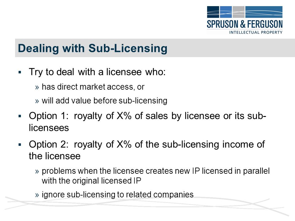 Dealing with Sub-Licensing  Try to deal with a licensee who: »has direct market access, or »will add value before sub-licensing  Option 1: royalty of X% of sales by licensee or its sub- licensees  Option 2: royalty of X% of the sub-licensing income of the licensee »problems when the licensee creates new IP licensed in parallel with the original licensed IP »ignore sub-licensing to related companies