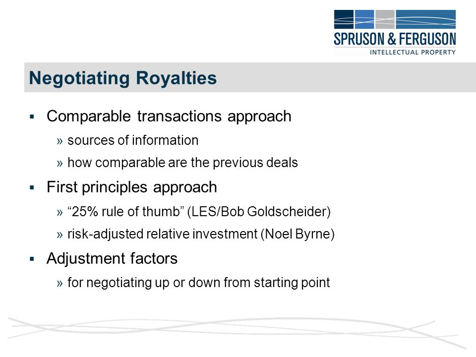 Negotiating Royalties  Comparable transactions approach »sources of information »how comparable are the previous deals  First principles approach » 25% rule of thumb (LES/Bob Goldscheider) »risk-adjusted relative investment (Noel Byrne)  Adjustment factors »for negotiating up or down from starting point