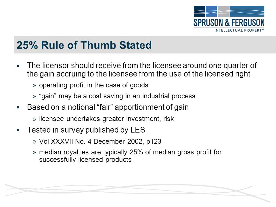 25% Rule of Thumb Stated  The licensor should receive from the licensee around one quarter of the gain accruing to the licensee from the use of the licensed right »operating profit in the case of goods » gain may be a cost saving in an industrial process  Based on a notional fair apportionment of gain »licensee undertakes greater investment, risk  Tested in survey published by LES »Vol XXXVII No.