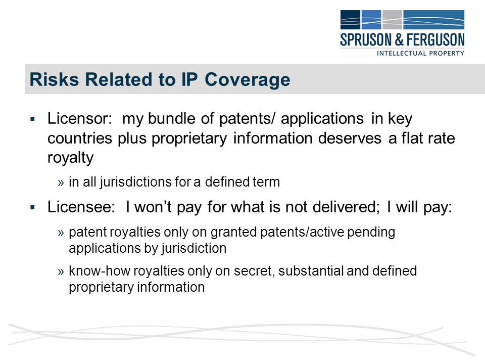 Risks Related to IP Coverage  Licensor: my bundle of patents/ applications in key countries plus proprietary information deserves a flat rate royalty »in all jurisdictions for a defined term  Licensee: I won't pay for what is not delivered; I will pay: »patent royalties only on granted patents/active pending applications by jurisdiction »know-how royalties only on secret, substantial and defined proprietary information