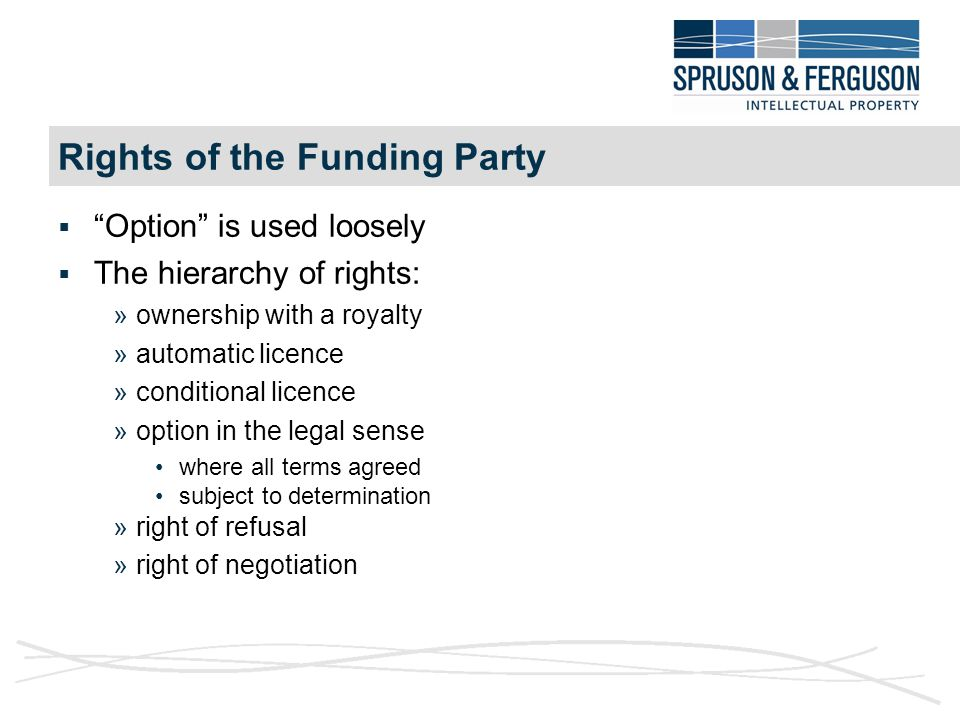 Rights of the Funding Party  Option is used loosely  The hierarchy of rights: »ownership with a royalty »automatic licence »conditional licence »option in the legal sense where all terms agreed subject to determination »right of refusal »right of negotiation