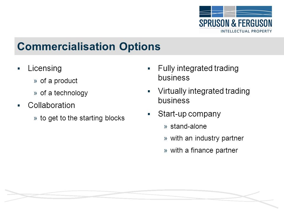 Commercialisation Options  Licensing »of a product »of a technology  Collaboration »to get to the starting blocks  Fully integrated trading business  Virtually integrated trading business  Start-up company »stand-alone »with an industry partner »with a finance partner